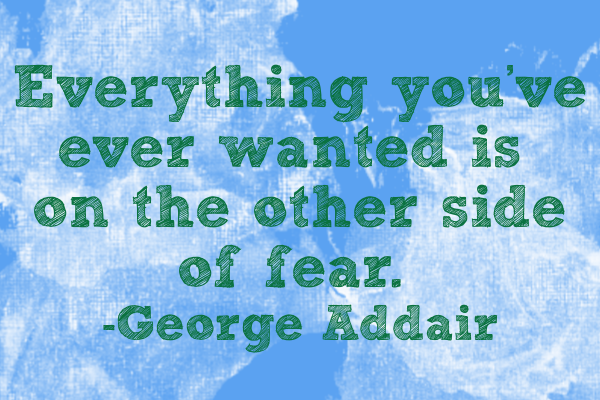 everything you've ever wanted is on the other side of fear george addair graphic by laurie scharp